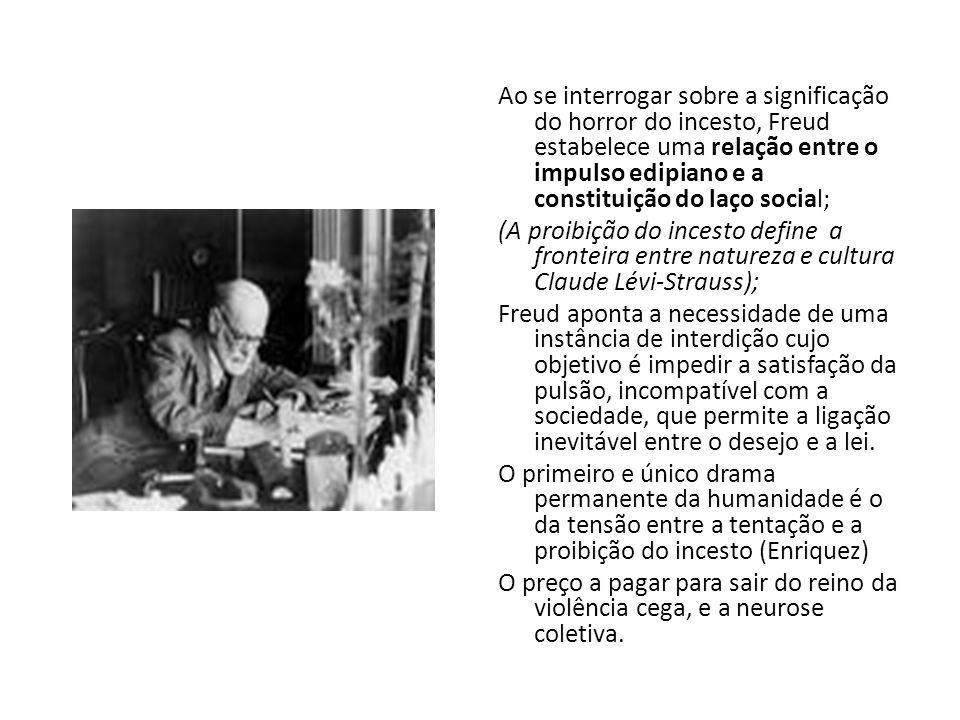 Ao se interrogar sobre a significação do horror do incesto, Freud estabelece uma relação entre o impulso edipiano e a constituição do laço social; (A proibição do incesto define a fronteira entre natureza e cultura Claude Lévi-Strauss); Freud aponta a necessidade de uma instância de interdição cujo objetivo é impedir a satisfação da pulsão, incompatível com a sociedade, que permite a ligação inevitável entre o desejo e a lei.