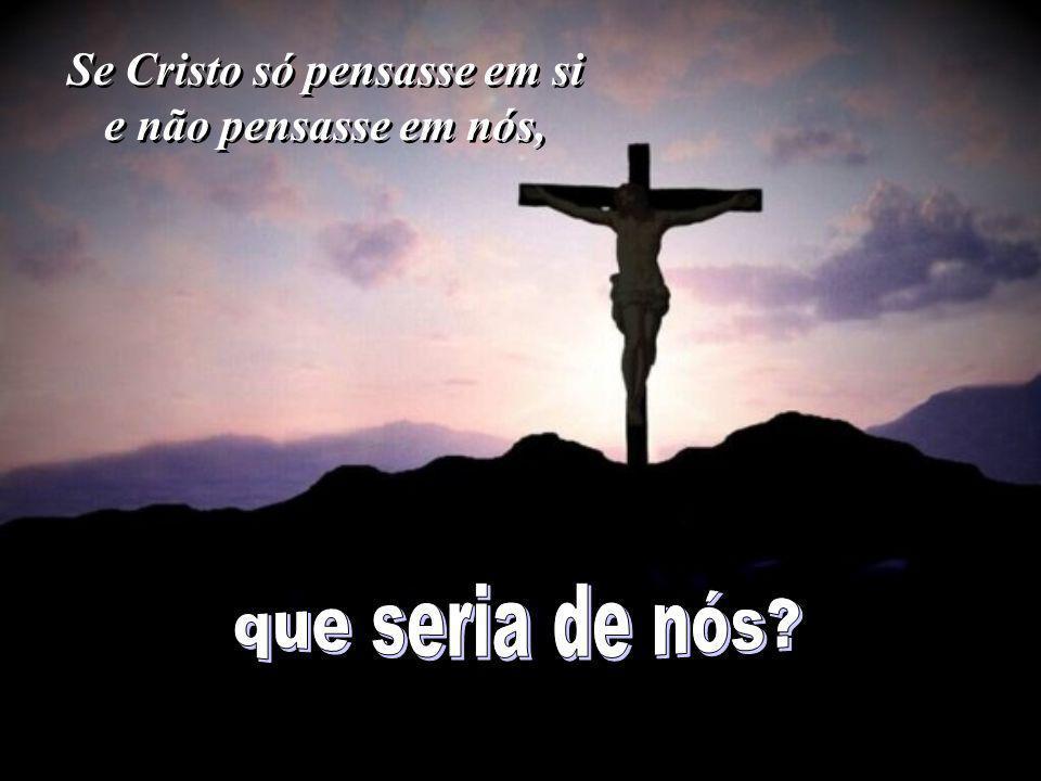 Se Cristo só pensasse em si e não pensasse em nós,