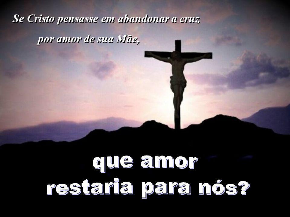 que amor restaria para nós Se Cristo pensasse em abandonar a cruz