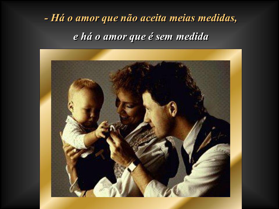 - Há o amor que não aceita meias medidas, e há o amor que é sem medida