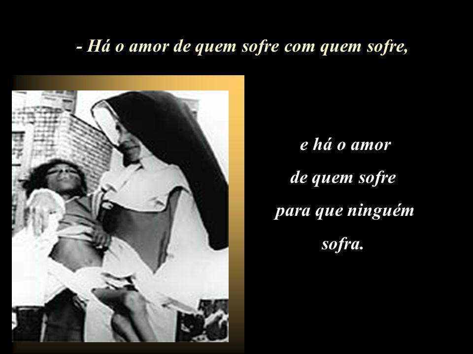 - Há o amor de quem sofre com quem sofre,