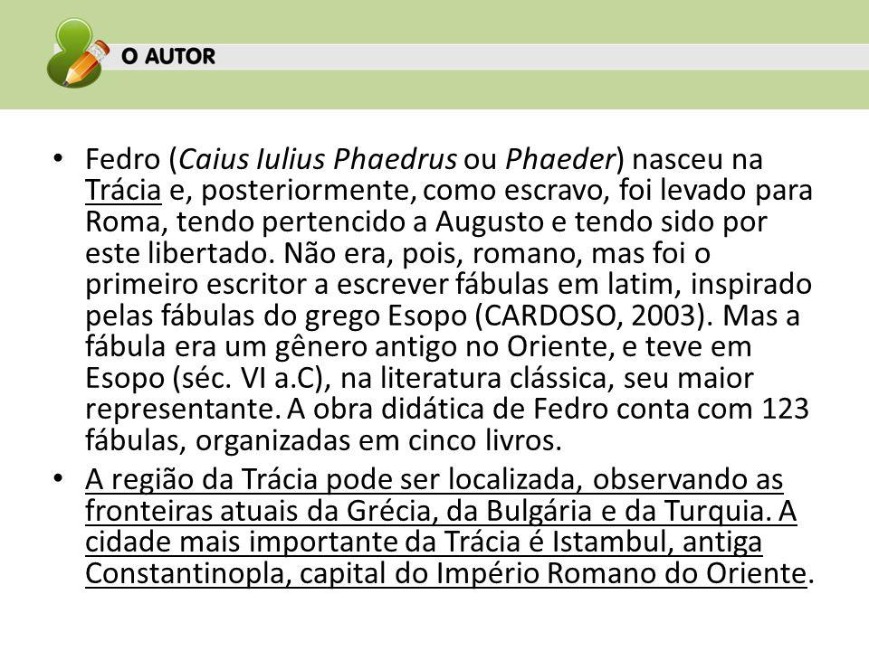 Fedro (Caius Iulius Phaedrus ou Phaeder) nasceu na Trácia e, posteriormente, como escravo, foi levado para Roma, tendo pertencido a Augusto e tendo sido por este libertado. Não era, pois, romano, mas foi o primeiro escritor a escrever fábulas em latim, inspirado pelas fábulas do grego Esopo (CARDOSO, 2003). Mas a fábula era um gênero antigo no Oriente, e teve em Esopo (séc. VI a.C), na literatura clássica, seu maior representante. A obra didática de Fedro conta com 123 fábulas, organizadas em cinco livros.