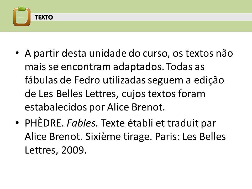 A partir desta unidade do curso, os textos não mais se encontram adaptados. Todas as fábulas de Fedro utilizadas seguem a edição de Les Belles Lettres, cujos textos foram estabalecidos por Alice Brenot.