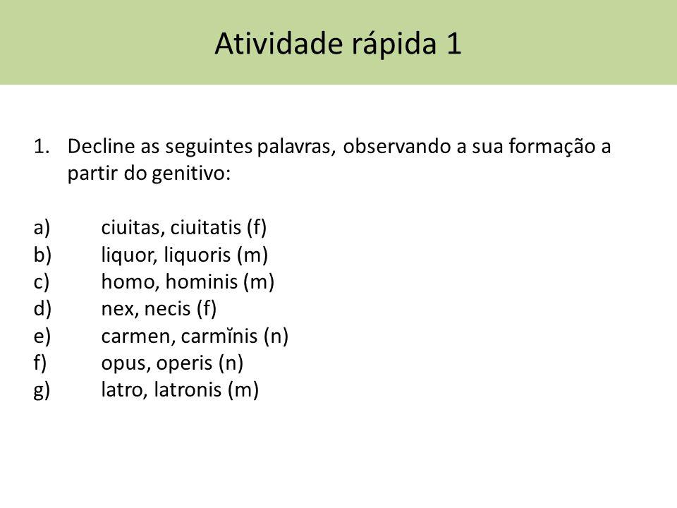 Atividade rápida 1 Decline as seguintes palavras, observando a sua formação a partir do genitivo: a) ciuitas, ciuitatis (f)