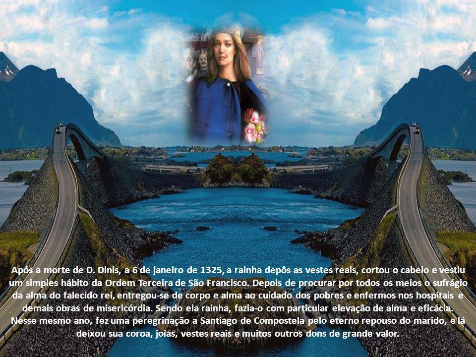 Após a morte de D. Dinis, a 6 de janeiro de 1325, a rainha depôs as vestes reais, cortou o cabelo e vestiu um simples hábito da Ordem Terceira de São Francisco. Depois de procurar por todos os meios o sufrágio da alma do falecido rei, entregou-se de corpo e alma ao cuidado dos pobres e enfermos nos hospitais e demais obras de misericórdia. Sendo ela rainha, fazia-o com particular elevação de alma e eficácia.