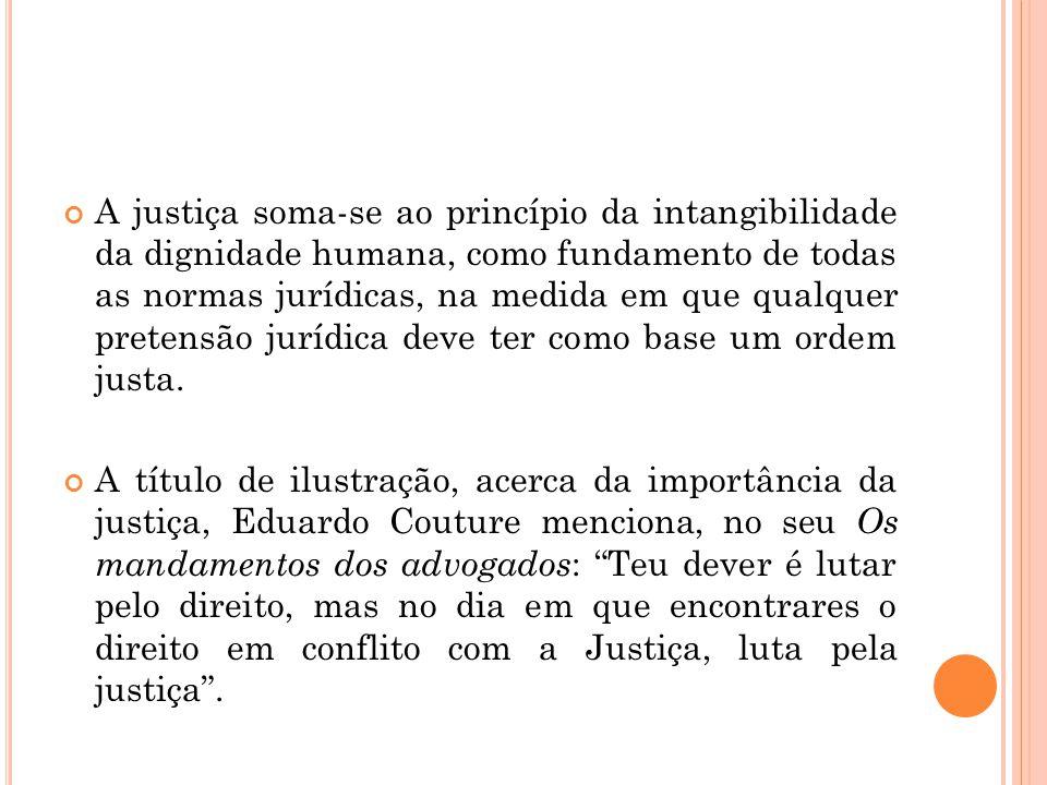 A justiça soma-se ao princípio da intangibilidade da dignidade humana, como fundamento de todas as normas jurídicas, na medida em que qualquer pretensão jurídica deve ter como base um ordem justa.