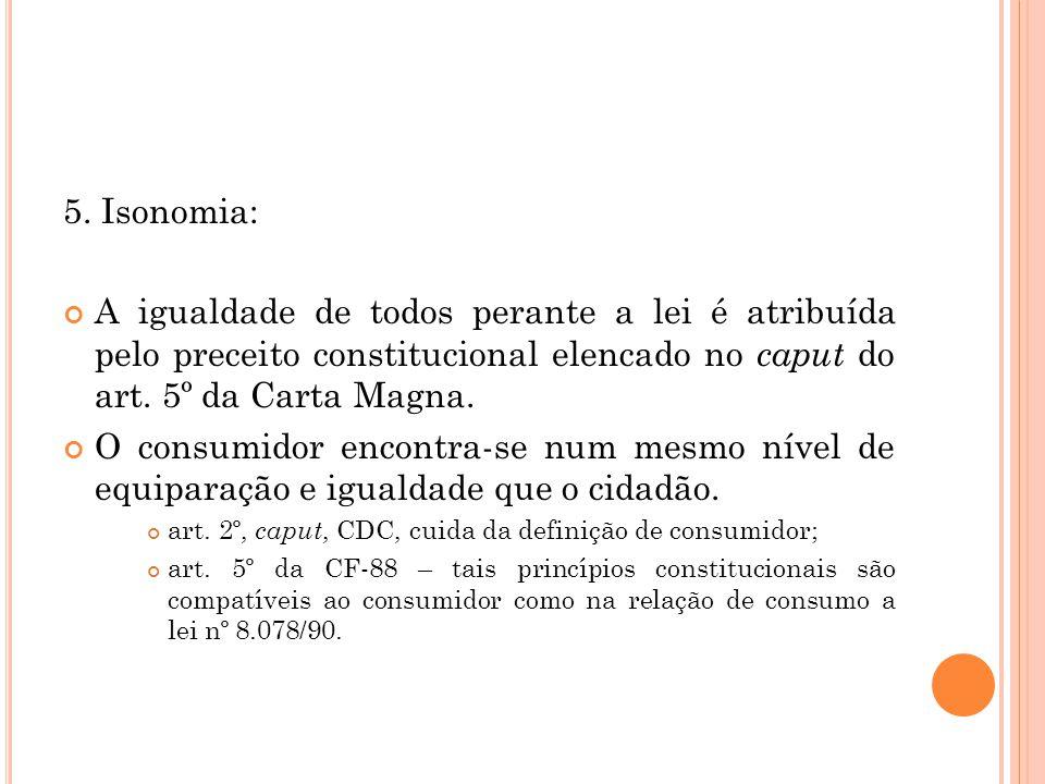 5. Isonomia: A igualdade de todos perante a lei é atribuída pelo preceito constitucional elencado no caput do art. 5º da Carta Magna.