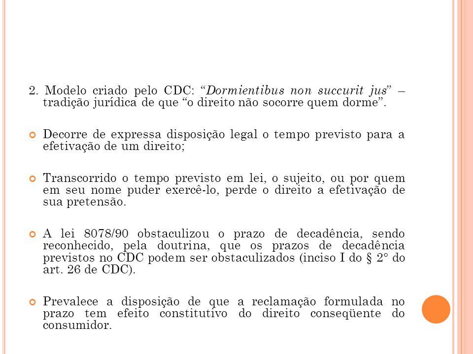 2. Modelo criado pelo CDC: Dormientibus non succurit jus – tradição jurídica de que o direito não socorre quem dorme .