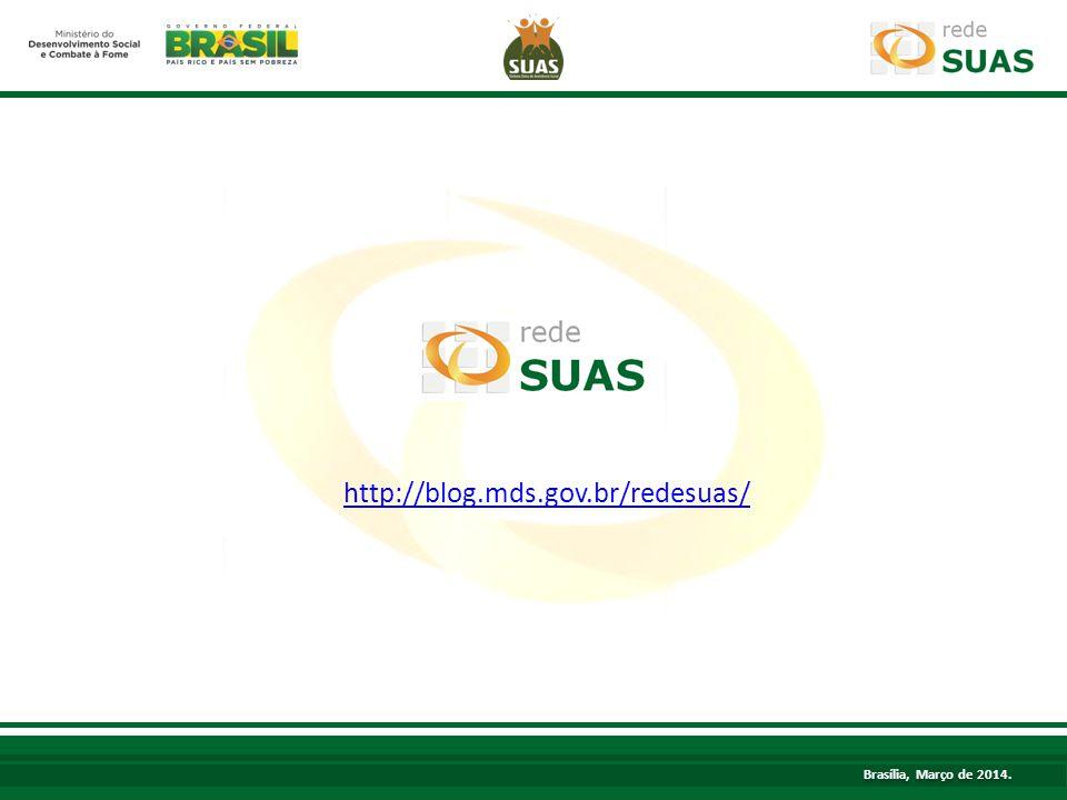 http://blog.mds.gov.br/redesuas/ Brasília, Março de 2014.