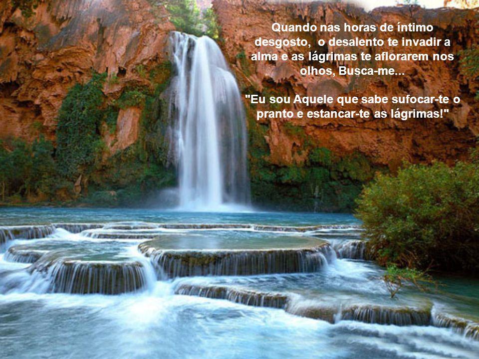 Quando nas horas de íntimo desgosto, o desalento te invadir a alma e as lágrimas te aflorarem nos olhos, Busca-me...