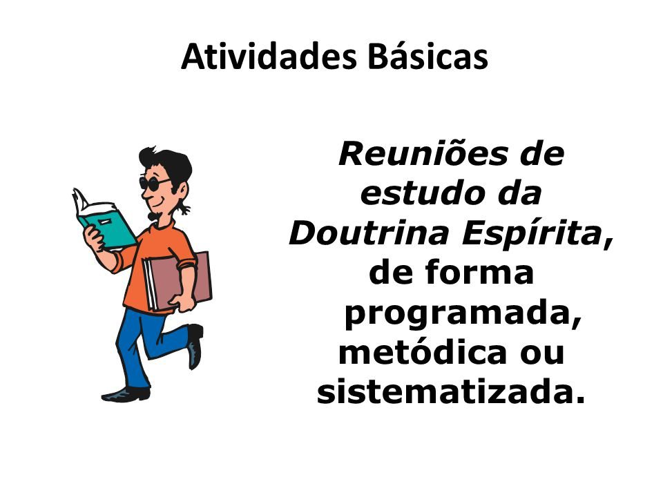 Atividades Básicas Reuniões de estudo da Doutrina Espírita, de forma programada, metódica ou sistematizada.