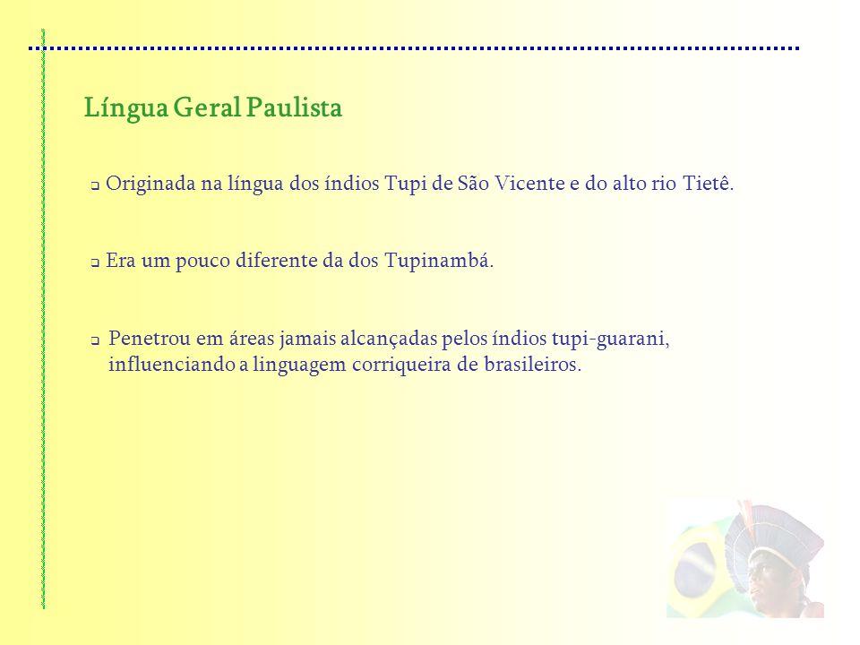Língua Geral Paulista Originada na língua dos índios Tupi de São Vicente e do alto rio Tietê. Era um pouco diferente da dos Tupinambá.