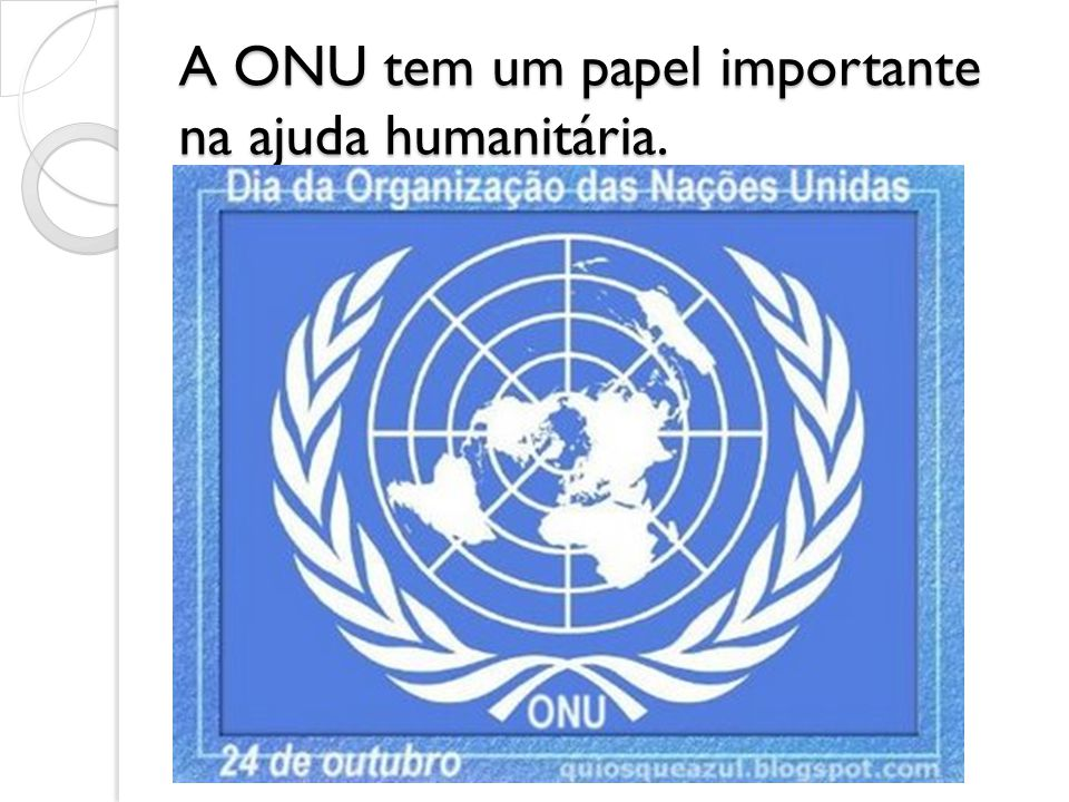 A ONU tem um papel importante na ajuda humanitária.
