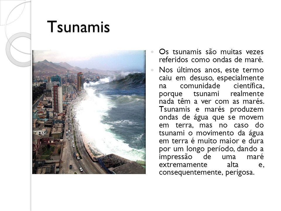 Tsunamis Os tsunamis são muitas vezes referidos como ondas de maré.