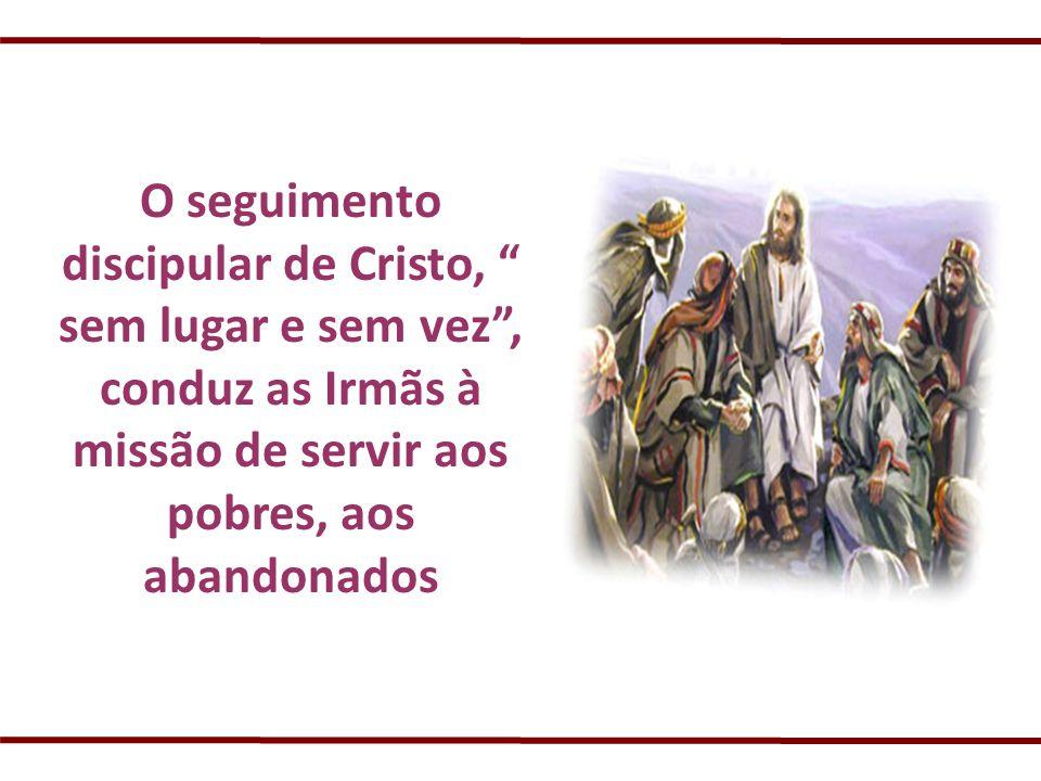 O seguimento discipular de Cristo, sem lugar e sem vez , conduz as Irmãs à missão de servir aos pobres, aos abandonados