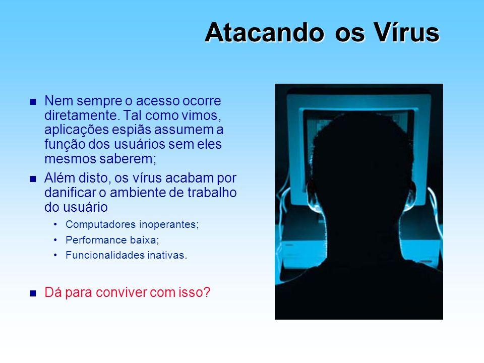 Atacando os Vírus Nem sempre o acesso ocorre diretamente. Tal como vimos, aplicações espiãs assumem a função dos usuários sem eles mesmos saberem;