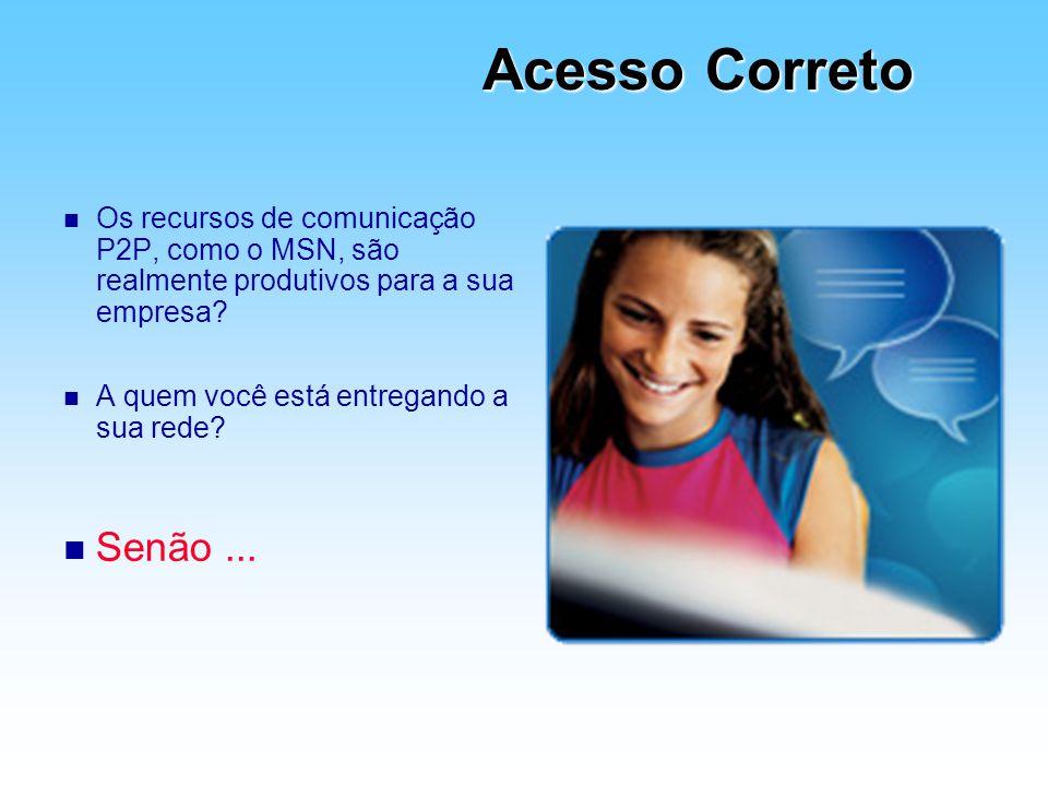 Acesso Correto Os recursos de comunicação P2P, como o MSN, são realmente produtivos para a sua empresa