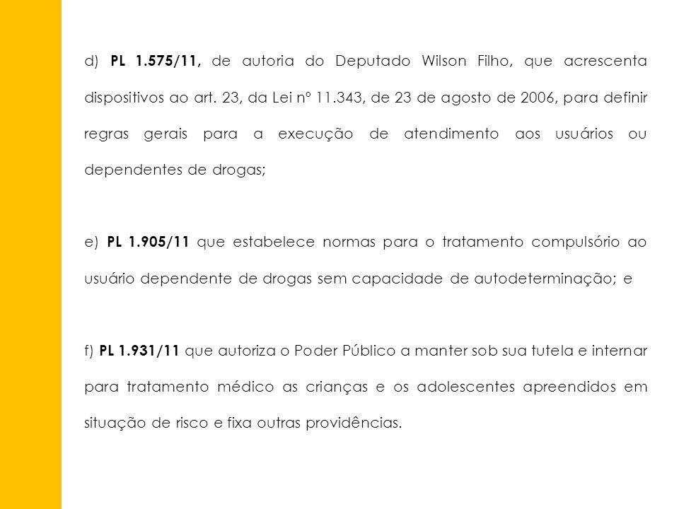 d) PL 1.575/11, de autoria do Deputado Wilson Filho, que acrescenta dispositivos ao art. 23, da Lei nº 11.343, de 23 de agosto de 2006, para definir regras gerais para a execução de atendimento aos usuários ou dependentes de drogas;