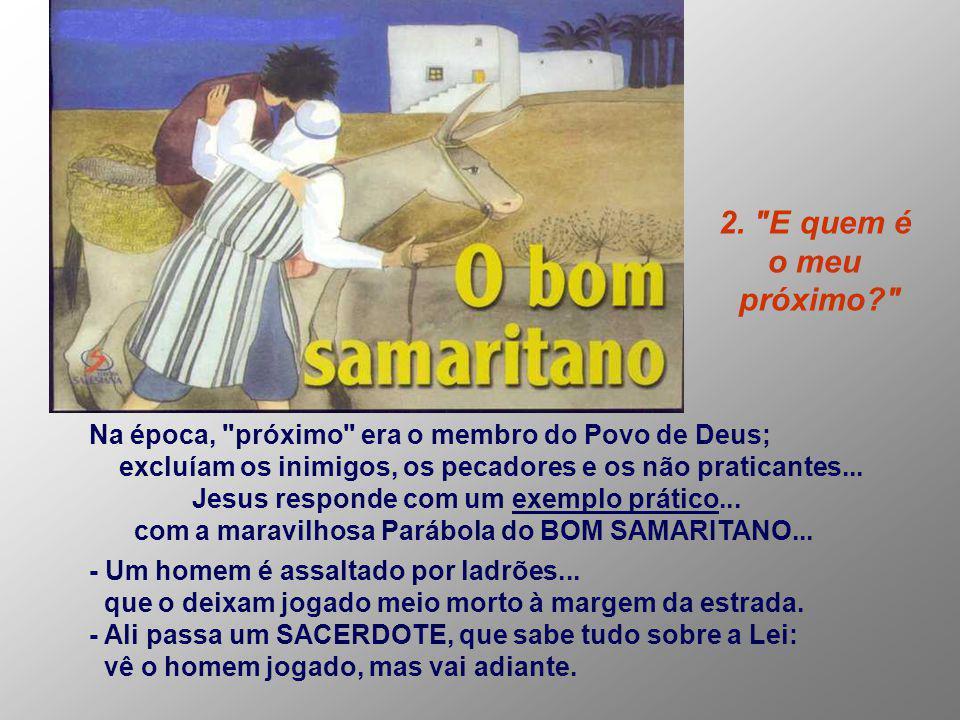 2. E quem é o meu. próximo Na época, próximo era o membro do Povo de Deus; excluíam os inimigos, os pecadores e os não praticantes...