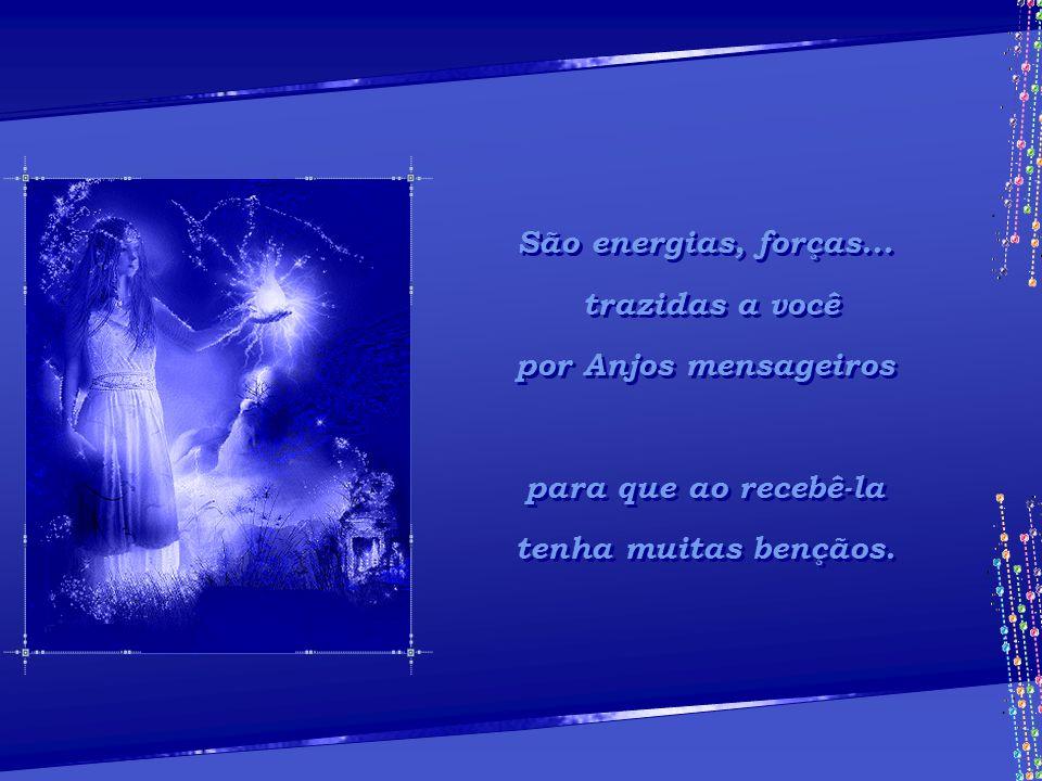 São energias, forças... trazidas a você. por Anjos mensageiros.
