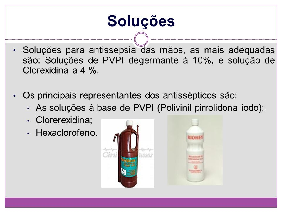 Soluções Soluções para antissepsia das mãos, as mais adequadas são: Soluções de PVPI degermante à 10%, e solução de Clorexidina a 4 %.