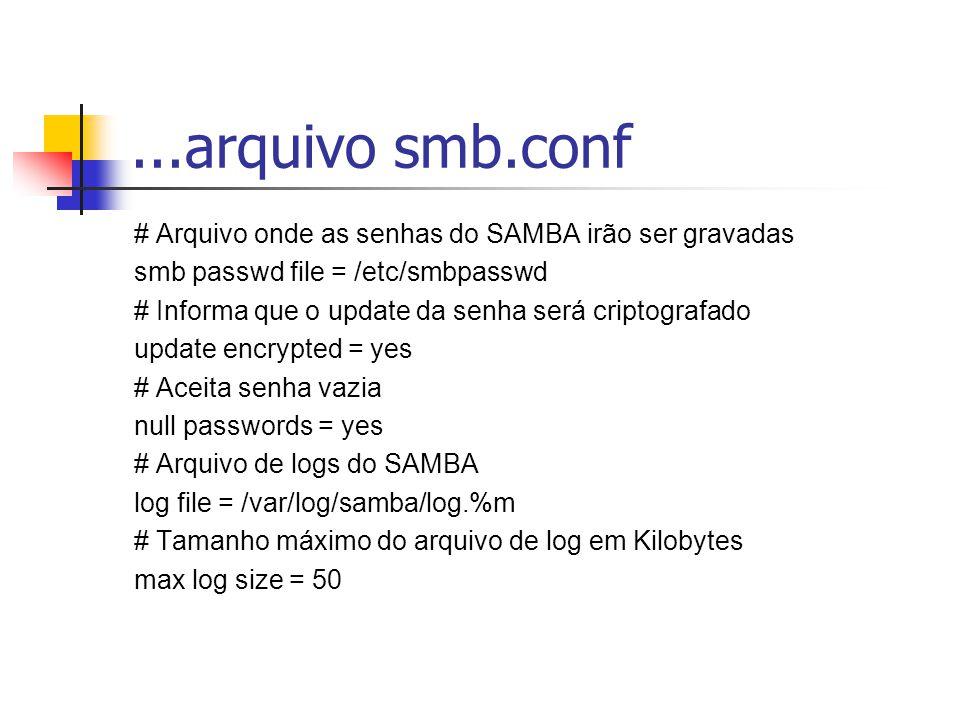 ...arquivo smb.conf # Arquivo onde as senhas do SAMBA irão ser gravadas. smb passwd file = /etc/smbpasswd.