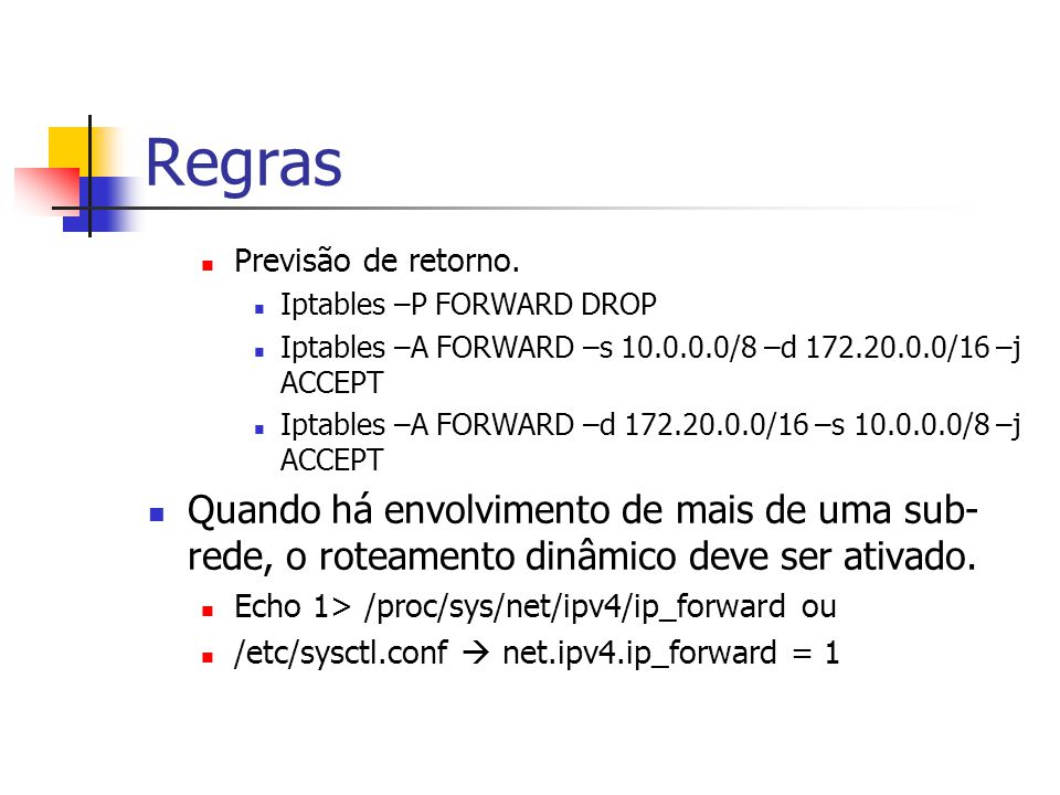 Regras Previsão de retorno. Iptables –P FORWARD DROP. Iptables –A FORWARD –s 10.0.0.0/8 –d 172.20.0.0/16 –j ACCEPT.