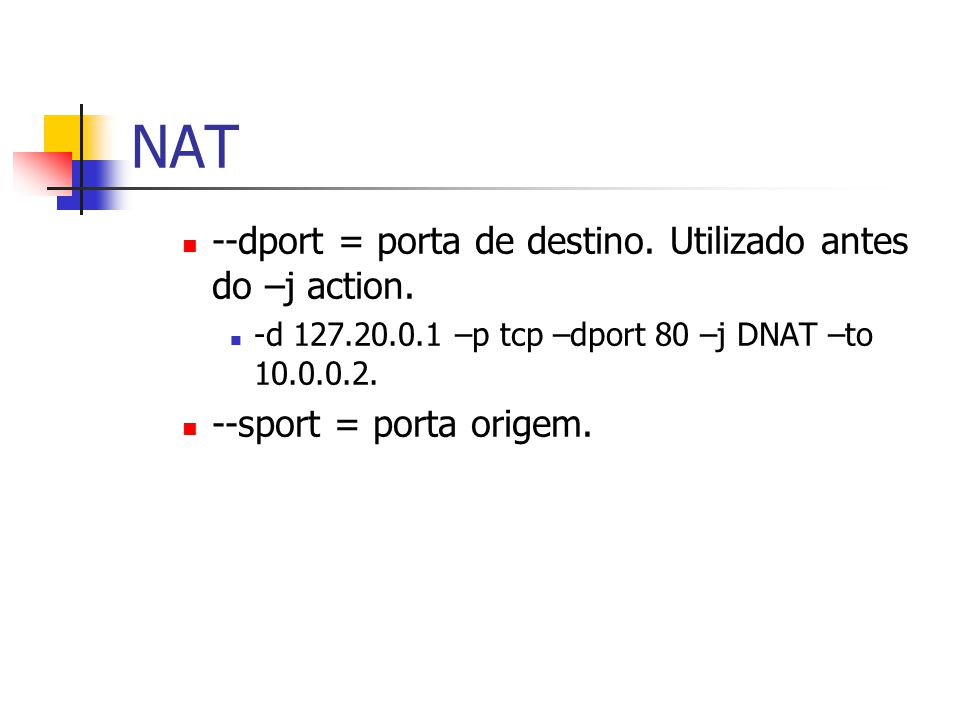 NAT --dport = porta de destino. Utilizado antes do –j action.