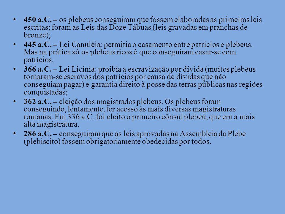450 a.C. – os plebeus conseguiram que fossem elaboradas as primeiras leis escritas; foram as Leis das Doze Tábuas (leis gravadas em pranchas de bronze);