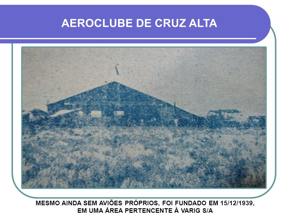 AEROCLUBE DE CRUZ ALTA MESMO AINDA SEM AVIÕES PRÓPRIOS, FOI FUNDADO EM 15/12/1939, EM UMA ÁREA PERTENCENTE À VARIG S/A.