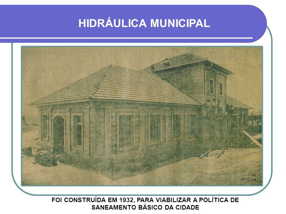 HIDRÁULICA MUNICIPAL FOI CONSTRUÍDA EM 1932, PARA VIABILIZAR A POLÍTICA DE SANEAMENTO BÁSICO DA CIDADE.