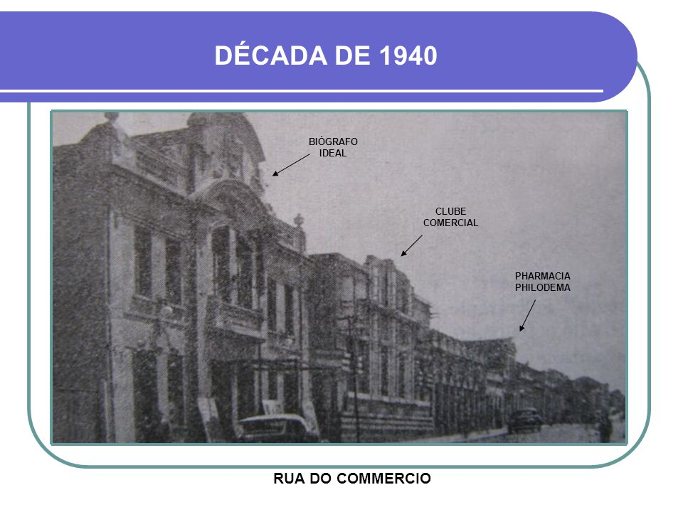 DÉCADA DE 1940 RUA DO COMMERCIO BIÓGRAFO IDEAL CLUBE COMERCIAL