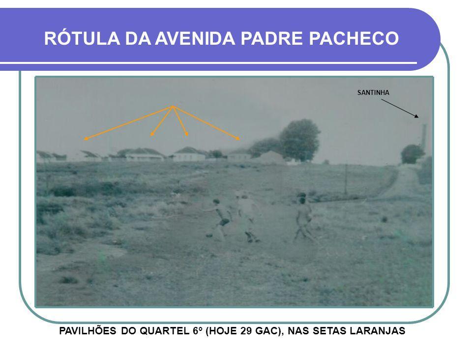 PAVILHÕES DO QUARTEL 6º (HOJE 29 GAC), NAS SETAS LARANJAS