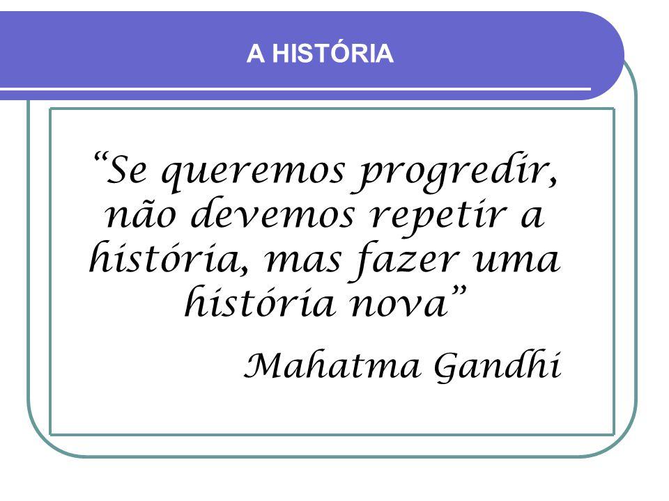 A HISTÓRIA Se queremos progredir, não devemos repetir a história, mas fazer uma história nova Mahatma Gandhi.