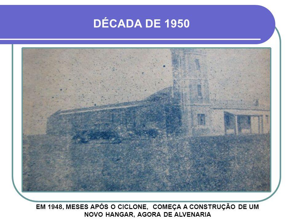 DÉCADA DE 1950 EM 1948, MESES APÓS O CICLONE, COMEÇA A CONSTRUÇÃO DE UM NOVO HANGAR, AGORA DE ALVENARIA.