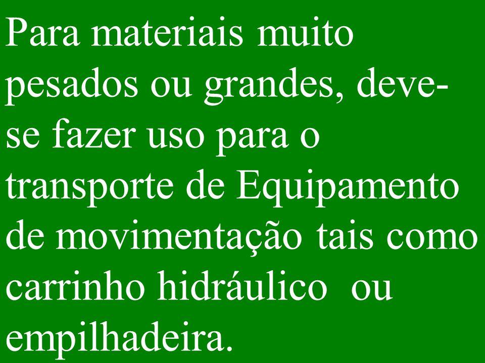 Para materiais muito pesados ou grandes, deve-se fazer uso para o transporte de Equipamento de movimentação tais como carrinho hidráulico ou empilhadeira.