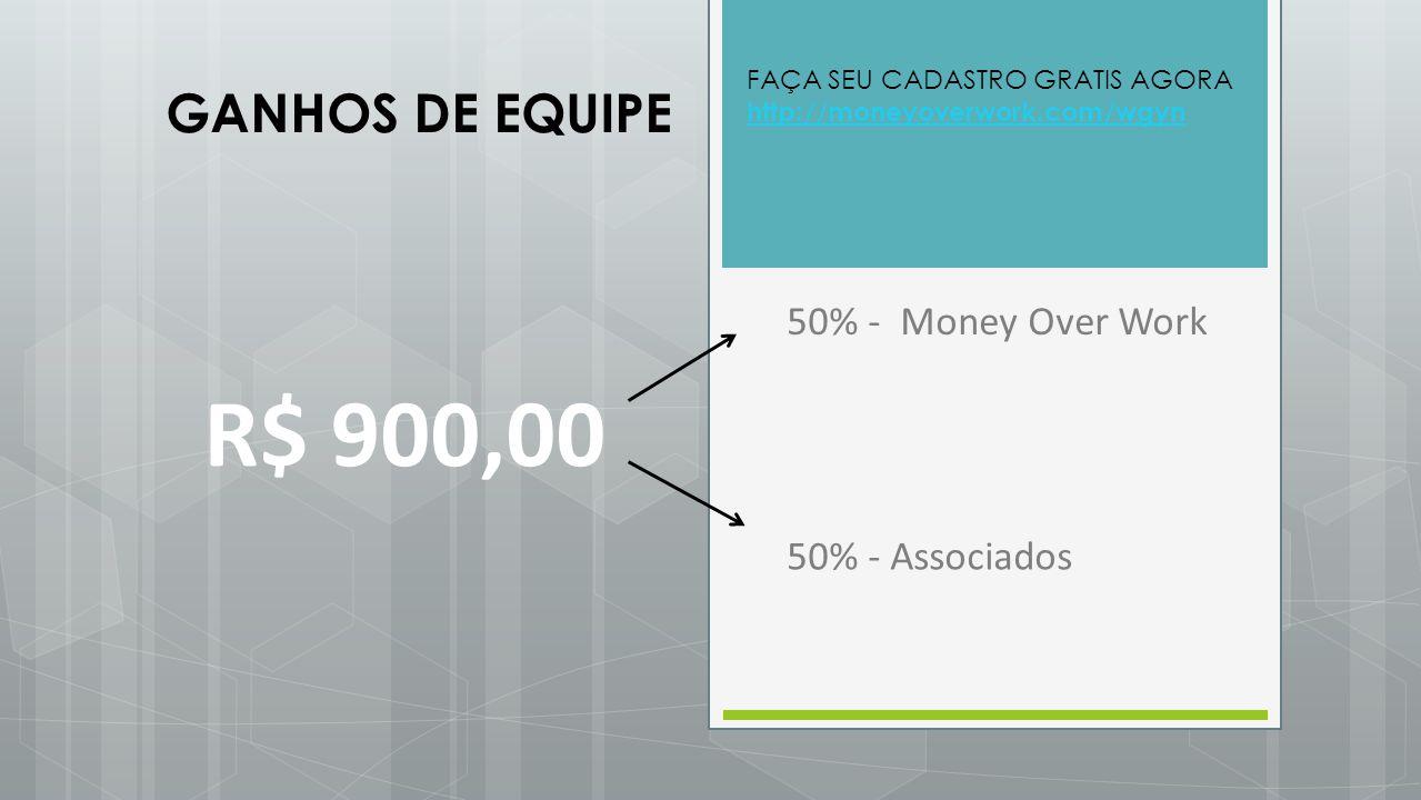 R$ 900,00 GANHOS DE EQUIPE 50% - Money Over Work 50% - Associados