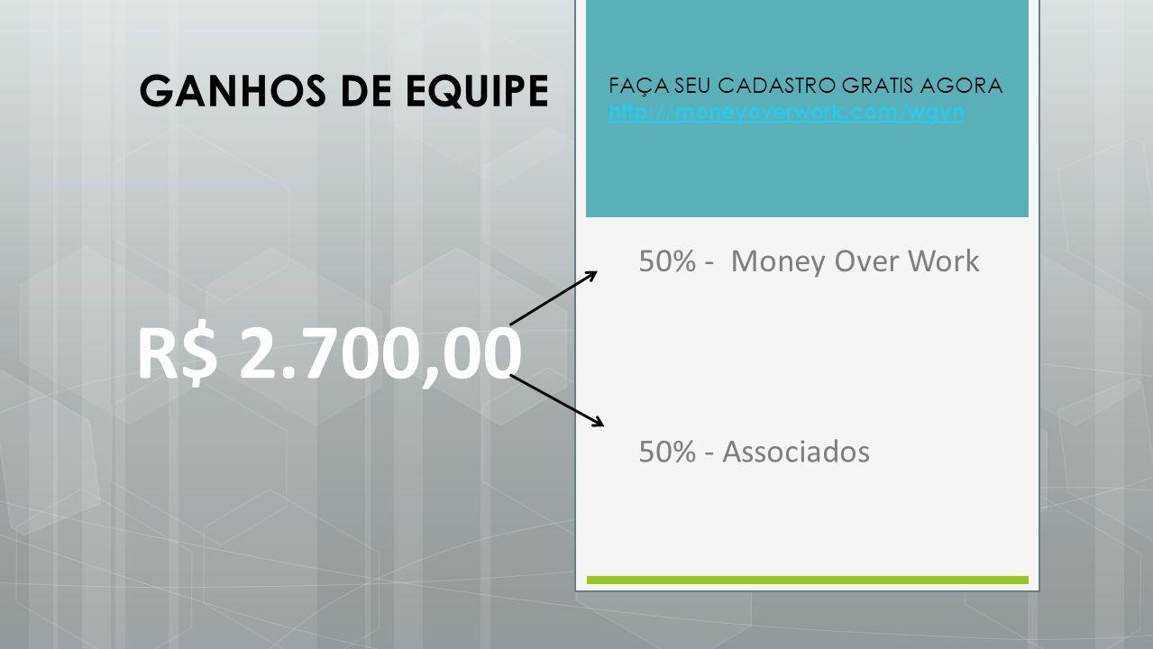 R$ 2.700,00 GANHOS DE EQUIPE 50% - Money Over Work 50% - Associados