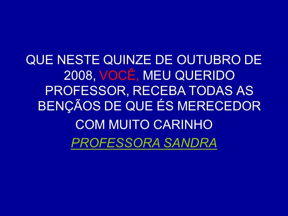QUE NESTE QUINZE DE OUTUBRO DE 2008, VOCÊ, MEU QUERIDO PROFESSOR, RECEBA TODAS AS BENÇÃOS DE QUE ÉS MERECEDOR