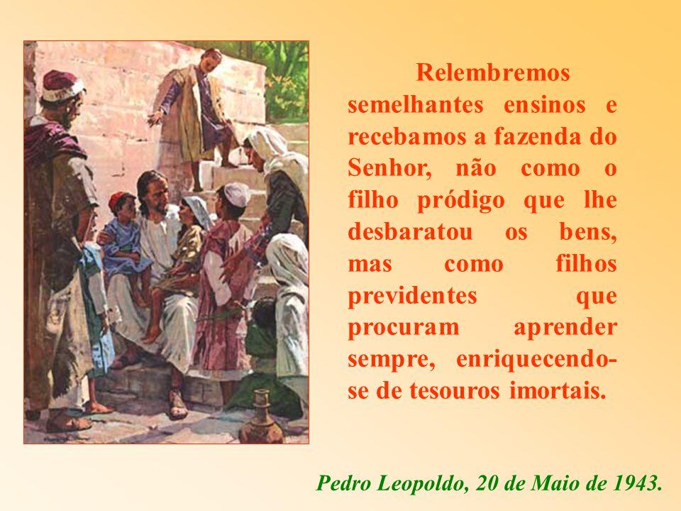 Relembremos semelhantes ensinos e recebamos a fazenda do Senhor, não como o filho pródigo que lhe desbaratou os bens, mas como filhos previdentes que procuram aprender sempre, enriquecendo-se de tesouros imortais.