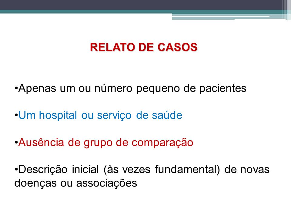 RELATO DE CASOS •Apenas um ou número pequeno de pacientes. •Um hospital ou serviço de saúde. •Ausência de grupo de comparação.