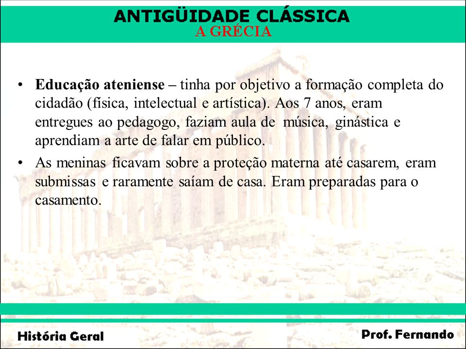 Educação ateniense – tinha por objetivo a formação completa do cidadão (física, intelectual e artística). Aos 7 anos, eram entregues ao pedagogo, faziam aula de música, ginástica e aprendiam a arte de falar em público.