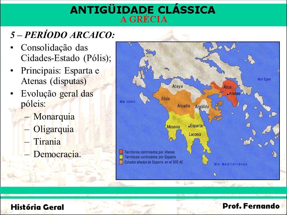 5 – PERÍODO ARCAICO: Consolidação das Cidades-Estado (Pólis); Principais: Esparta e Atenas (disputas)