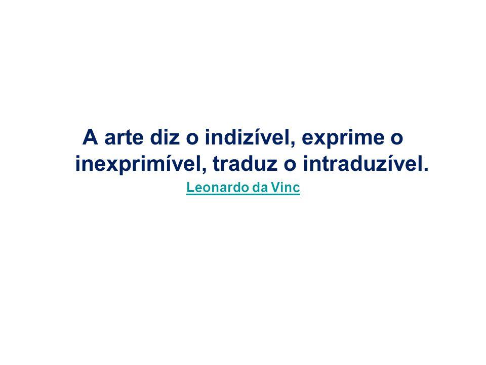 A arte diz o indizível, exprime o inexprimível, traduz o intraduzível.