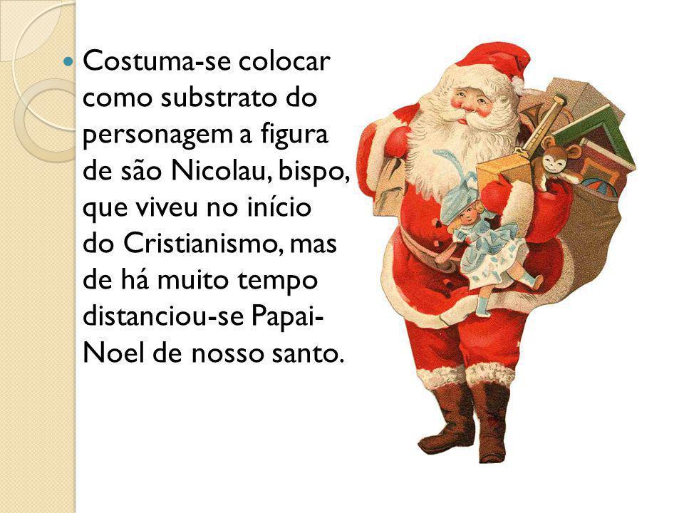 Costuma-se colocar como substrato do personagem a figura de são Nicolau, bispo, que viveu no início do Cristianismo, mas de há muito tempo distanciou-se Papai- Noel de nosso santo.