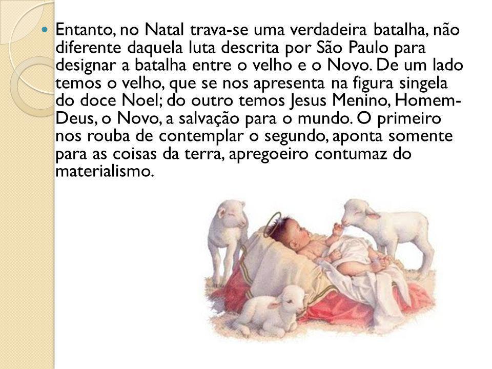 Entanto, no Natal trava-se uma verdadeira batalha, não diferente daquela luta descrita por São Paulo para designar a batalha entre o velho e o Novo.