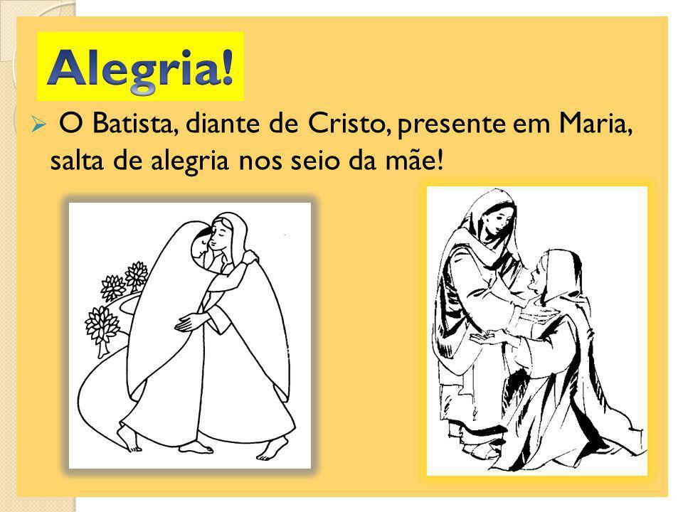 O Batista, diante de Cristo, presente em Maria, salta de alegria nos seio da mãe!