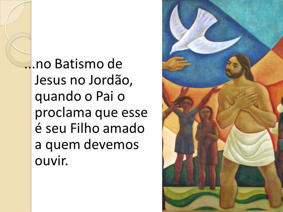 ...no Batismo de Jesus no Jordão, quando o Pai o proclama que esse é seu Filho amado a quem devemos ouvir.