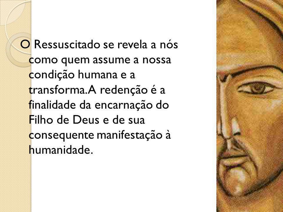 O Ressuscitado se revela a nós como quem assume a nossa condição humana e a transforma.