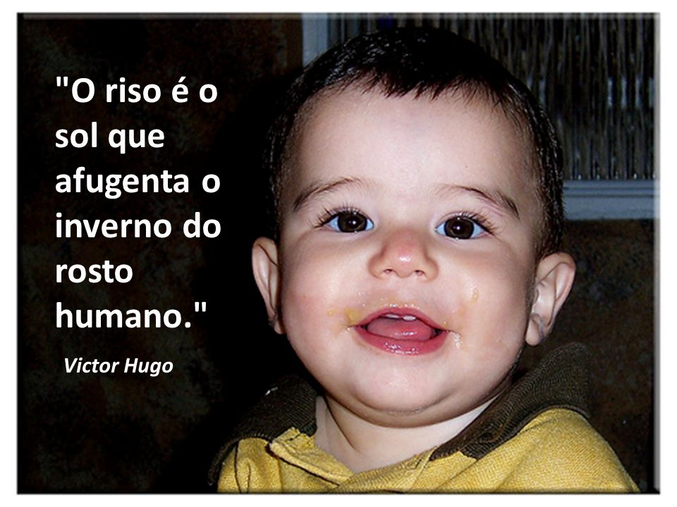 O riso é o sol que afugenta o inverno do rosto humano.